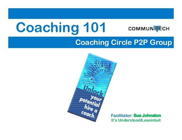 Coaching 101 Coaching Circle P2P Group Facilitator: Sue Johnston It's Understood/Leanintuit