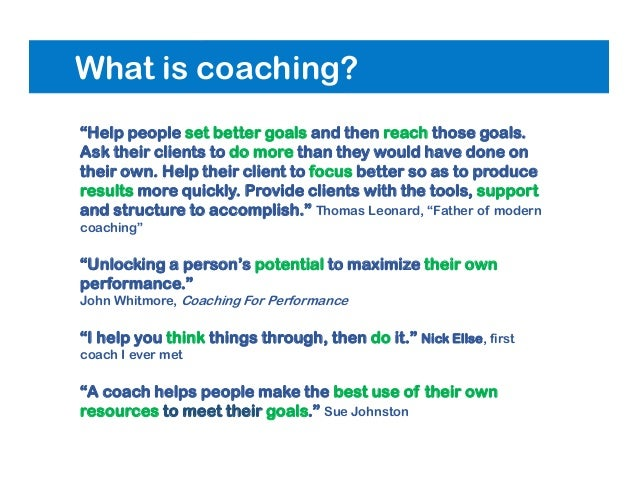 """What is coaching? """"Help people set better goals and then reach those goals. Ask their clients to do more than they would h..."""