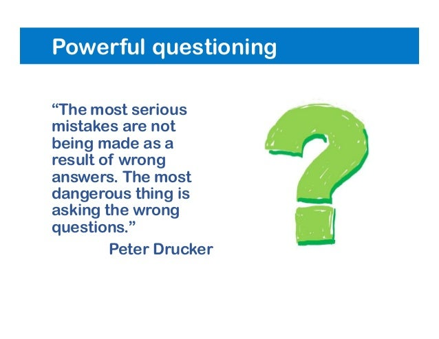 """Powerful questioning """"The most serious mistakes are not being made as a result of wrong answers. The most dangerous thing ..."""