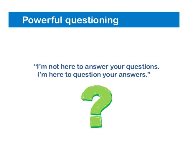 """Powerful questioning """"I'm not here to answer your questions. I'm here to question your answers."""""""