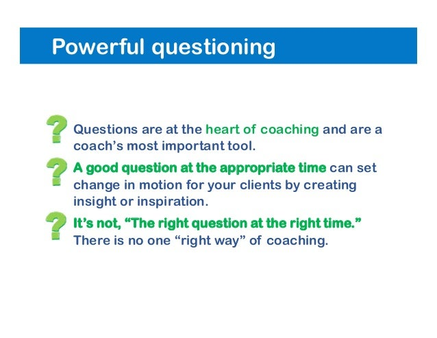 Powerful questioning • Questions are at the heart of coaching and are a coach's most important tool. • A good question at ...