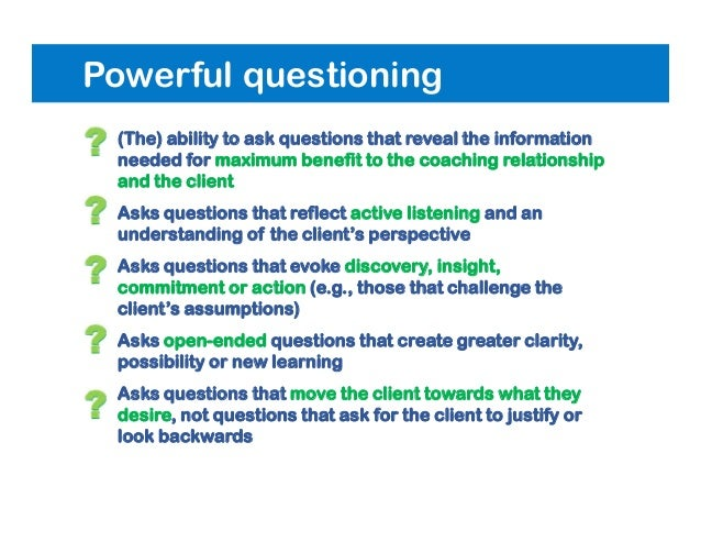 Powerful questioning • (The) ability to ask questions that reveal the information needed for maximum benefit to the coachi...