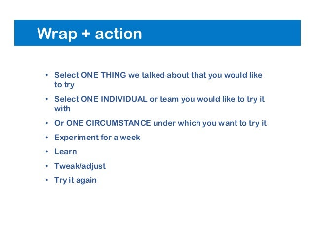 Wrap + action • Select ONE THING we talked about that you would like to try • Select ONE INDIVIDUAL or team you would like...