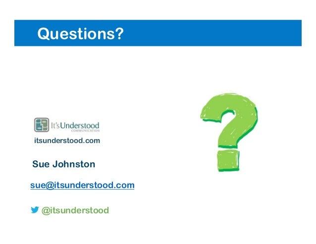 Questions? Sue Johnston sue@itsunderstood.com @itsunderstood itsunderstood.com