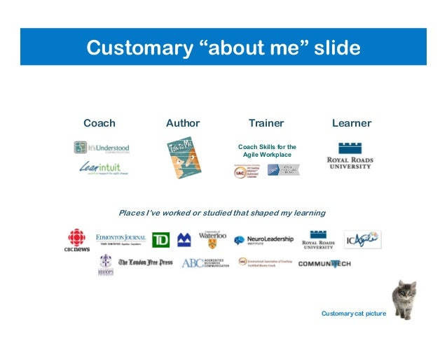 Coach Skills for the Agile Workplace Coach Places I've worked or studied that shaped my learning Author Trainer Learner Cu...