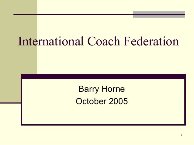 International Coach Federation          Barry Horne          October 2005                                 1