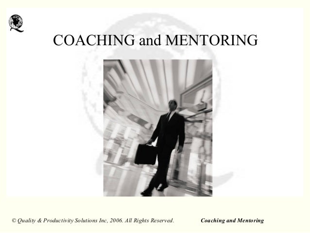 Coaching and Mentoring© Quality & Productivity Solutions Inc, 2006. All Rights Reserved. COACHING and MENTORING
