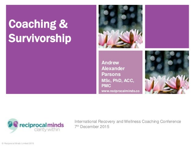 © Reciprocal Minds Limited 2015 Coaching & Survivorship International Recovery and Wellness Coaching Conference 7th Decemb...