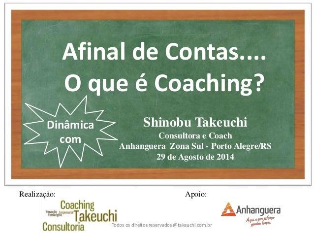 Shinobu Takeuchi  Consultora e Coach  Anhanguera Zona Sul - Porto Alegre/RS  29 de Agosto de 2014  Todos os direitos reser...