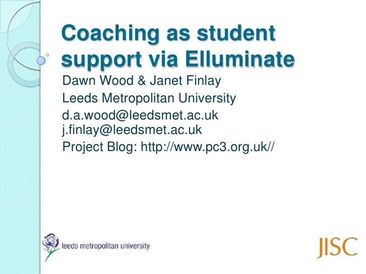 Coaching as studentsupport via ElluminateDawn Wood & Janet FinlayLeeds Metropolitan Universityd.a.wood@leedsmet.ac.ukj.fin...