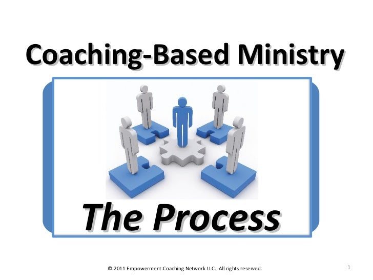 Coaching-Based Ministry The Process © 2011 Empowerment Coaching Network LLC.  All rights reserved.