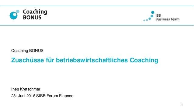 Zuschüsse für betriebswirtschaftliches Coaching Coaching BONUS 1 Ines Kretschmar 28. Juni 2016 SIBB Forum Finance