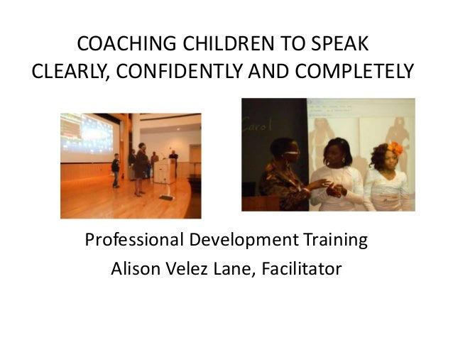 COACHING CHILDREN TO SPEAK CLEARLY, CONFIDENTLY AND COMPLETELY Professional Development Training July 1, 2013 Alison Velez...