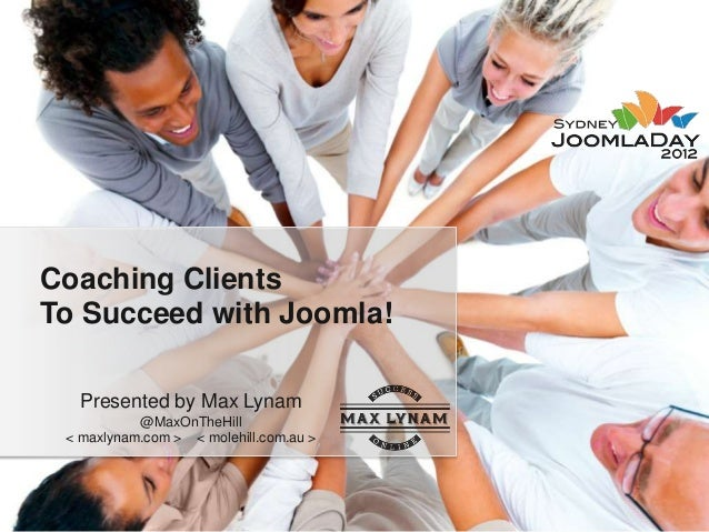 Coaching ClientsTo Succeed with Joomla!   Presented by Max Lynam           @MaxOnTheHill < maxlynam.com > < molehill.com.a...