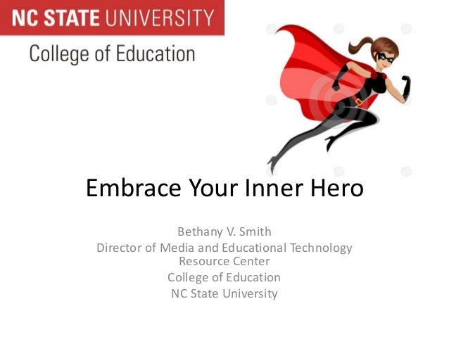 Embrace Your Inner Hero  Bethany V. Smith  Director of Media and Educational Technology  Resource Center  College of Educa...