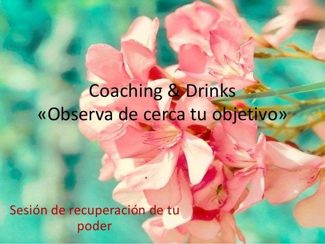Coaching & Drinks  «Observa de cerca tu objetivo»  Sesión de recuperación de tu  poder