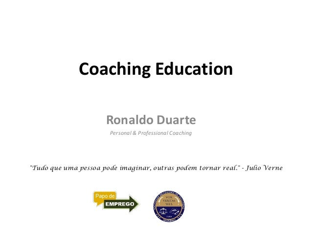 """Coaching Education Ronaldo Duarte Personal & Professional Coaching """"Tudo que uma pessoa pode imaginar, outras podem tornar..."""