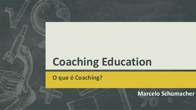 Coaching EducationO que é Coaching?Marcelo Schumacher