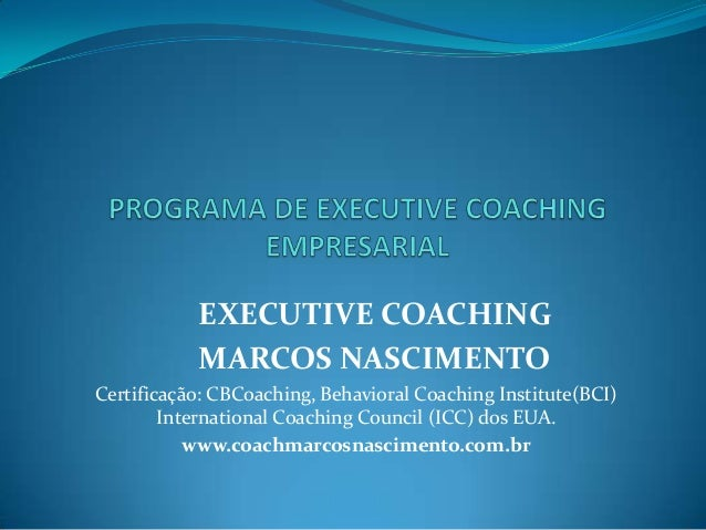 EXECUTIVE COACHING MARCOS NASCIMENTO Certificação: CBCoaching, Behavioral Coaching Institute(BCI) International Coaching C...