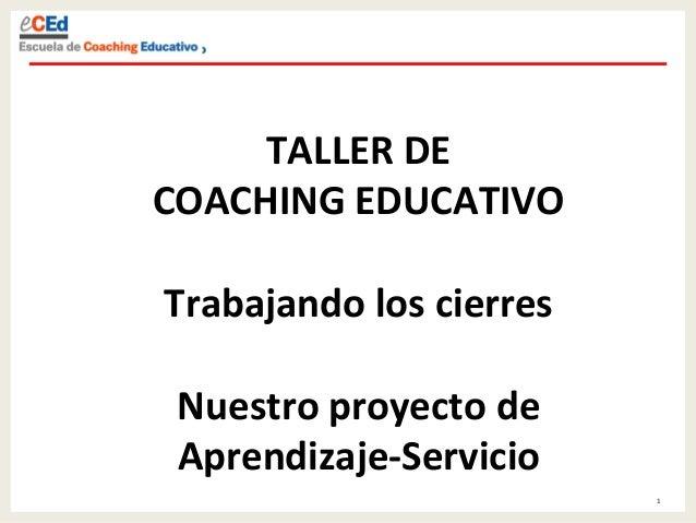 1   TALLER  DE     COACHING  EDUCATIVO      Trabajando  los  cierres      Nuestro  proyecto  de...