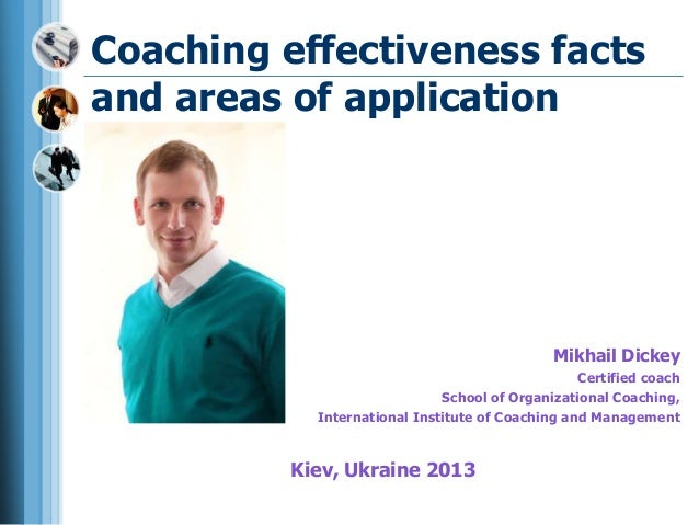 Coaching effectiveness facts and areas of application Mikhail Dickey Certified coach School of Organizational Coaching, In...