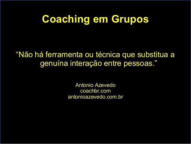 """Coaching em Grupos """"Não há ferramenta ou técnica que substitua a genuína interação entre pessoas."""" Antonio Azevedo coachbr..."""