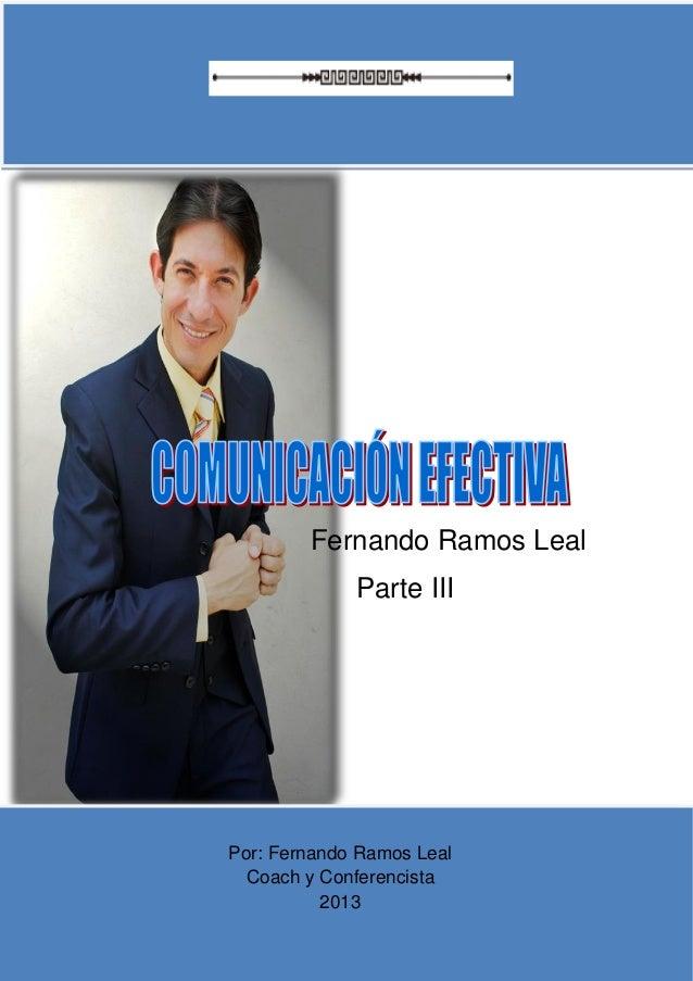 COACHING EN COMUNICACIÓN EFCTIVA  Fernando Ramos Leal Parte III  Por: Fernando Ramos Leal Coach y Conferencista 2013