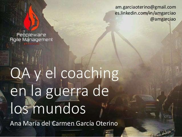 QA y el coaching en la guerra de los mundos Ana María del Carmen García Oterino am.garciaoterino@gmail.com es.linkedin.com...