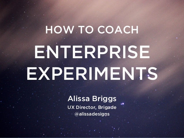 ENTERPRISE EXPERIMENTS HOW TO COACH Alissa Briggs UX Director, Brigade