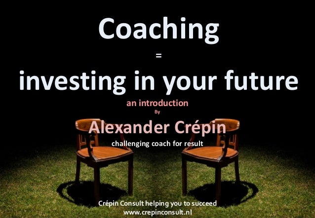 Coaching=investing in your futurean introductionByAlexander Crépinchallenging coach for resultCrépin Consult helping you t...