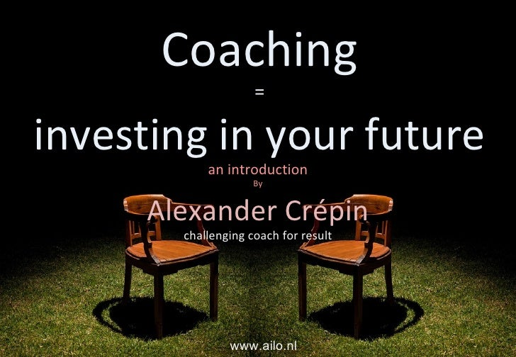 Coaching = investing in your future an introduction By Alexander Crépin challenging coach for result www.ailo.nl