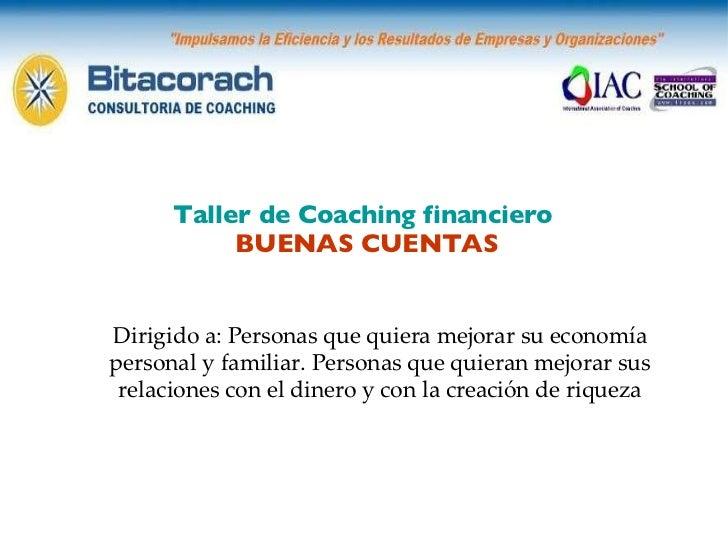 Taller de Coaching financiero  BUENAS CUENTAS Dirigido a: Personas que quiera mejorar su economía personal y familiar. Per...
