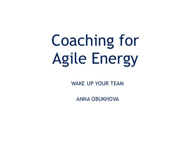 Coaching for Agile Energy WAKE UP YOUR TEAM ANNA OBUKHOVA