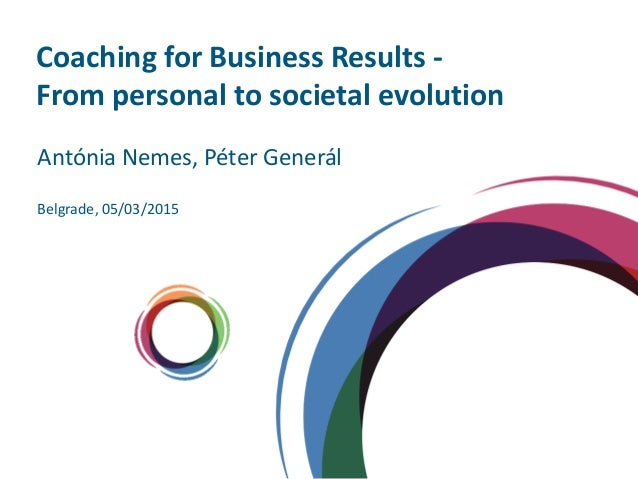 Coaching for Business Results - From personal to societal evolution Belgrade, 05/03/2015 Antónia Nemes, Péter Generál