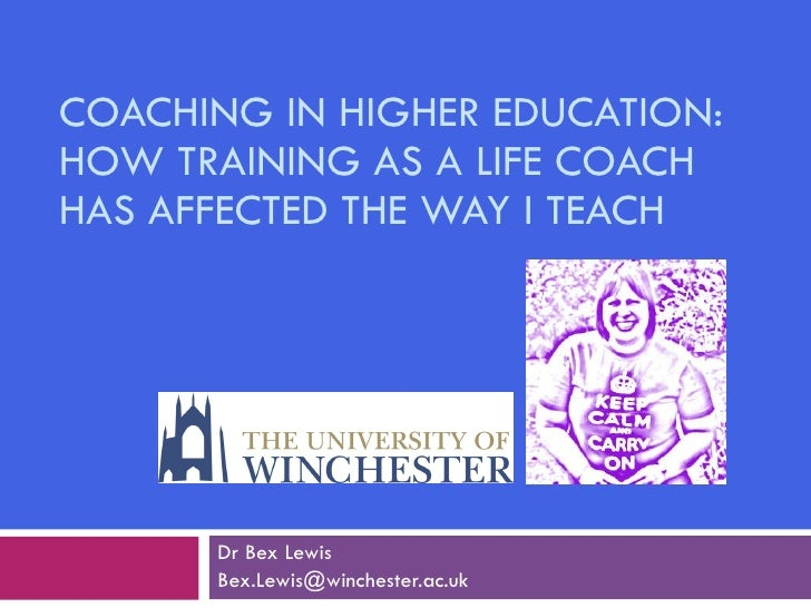 COACHING IN HIGHER EDUCATION: HOW TRAINING AS A LIFE COACH HAS AFFECTED THE WAY I TEACH Dr Bex Lewis Bex.Lewis@winchester....