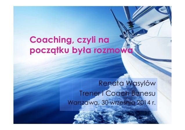 Coaching, czyli na  początku była rozmowa  Renata Wasylów  Trener i Coach Biznesu  Warszawa, 30 września 2014 r.
