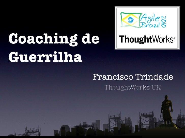 Coaching de Guerrilha           Francisco Trindade               ThoughtWorks UK