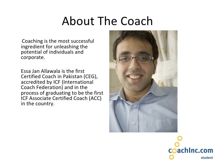 About The Coach <ul><li>Coaching is the most successful ingredient for unleashing the potential of individuals and corpora...
