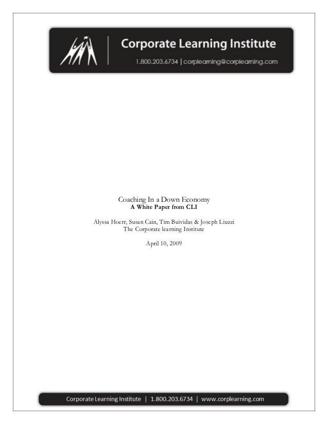 Coaching In a Down Economy A White Paper from CLI Alyssa Hoerr, Susan Cain, Tim Buividas & Joseph Liuzzi The Corporate lea...