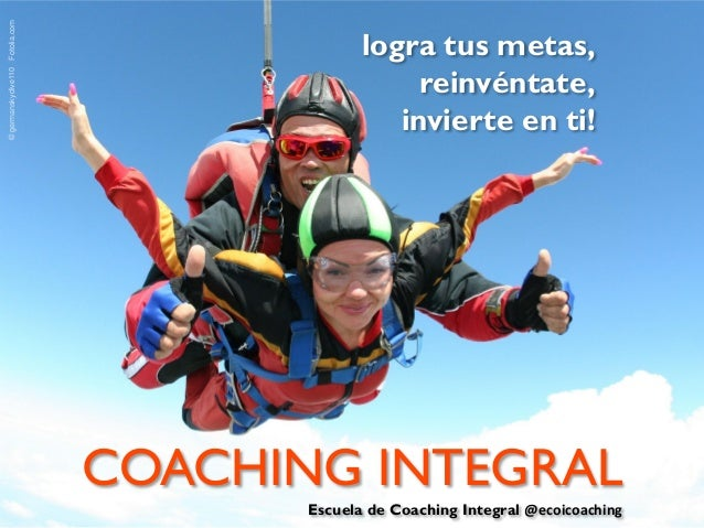 © germanskydive110 Fotolia.com  logra tus metas, reinvéntate, invierte en ti!  COACHING INTEGRAL Escuela de Coaching Integ...