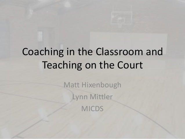 Coaching in the Classroom and Teaching on the Court Matt Hixenbough Lynn Mittler MICDS