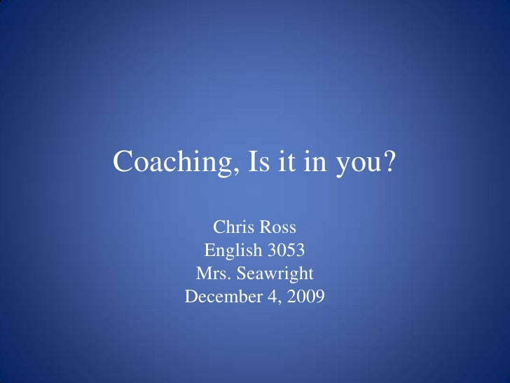 Coaching, Is it in you?<br />Chris Ross<br />English 3053<br />Mrs. Seawright<br />December 4, 2009<br />