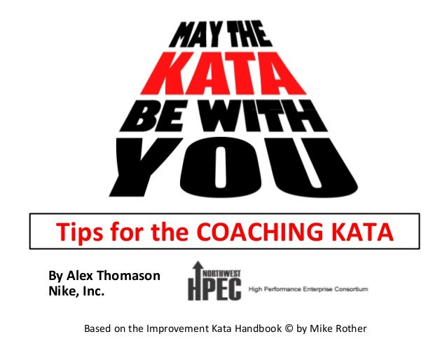By	   Alex	   Thomason	    Nike,	   Inc.	    Based	   on	   the	   Improvement	   Kata	   Handbook	   ©	   by	   Mike	   R...