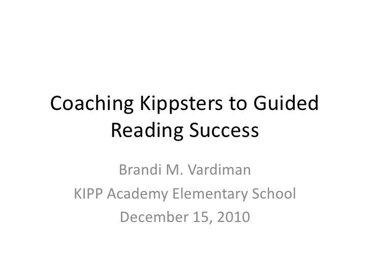 Coaching Kippsters to Guided Reading Success<br />Brandi M. Vardiman<br />KIPP Academy Elementary School<br />December 15,...