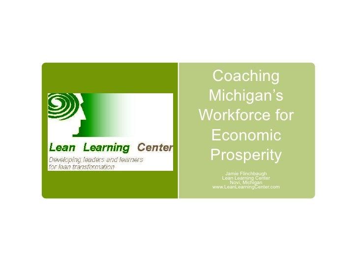 Coaching Michigan's Workforce for Economic Prosperity Jamie Flinchbaugh Lean Learning Center Novi, Michigan www.LeanLearni...