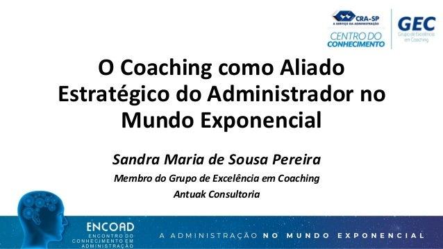 O Coaching como Aliado Estratégico do Administrador no Mundo Exponencial Sandra Maria de Sousa Pereira Membro do Grupo de ...