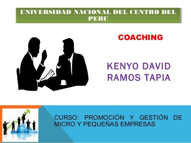 COACHING KENYO DAVID RAMOS TAPIA UNIVERSIDAD NACIONAL DEL CENTRO DEL PERU UNIVERSIDAD NACIONAL DEL CENTRO DEL PERU CURSO: ...