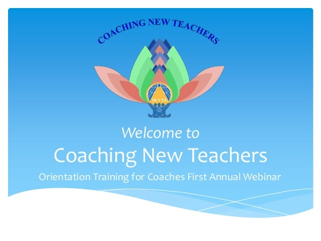 Welcome to  Coaching New Teachers Orientation Training for Coaches First Annual Webinar