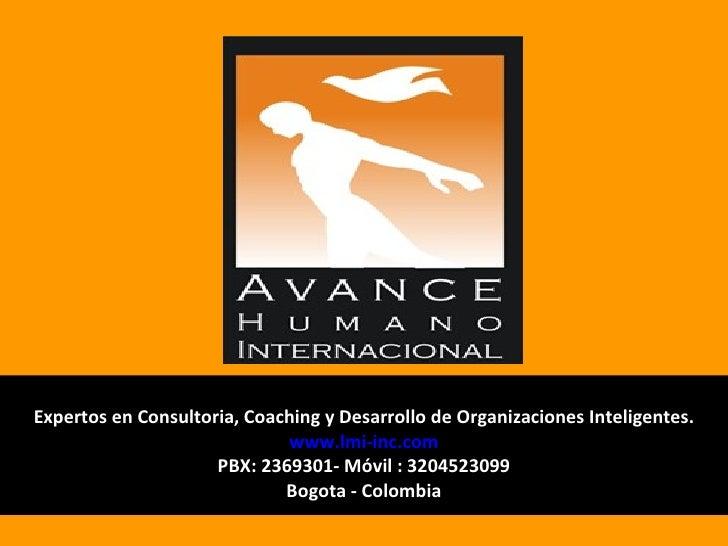 Expertos en Consultoria, Coaching y Desarrollo de Organizaciones Inteligentes. www.lmi-inc.com PBX: 2369301- Móvil : 32045...