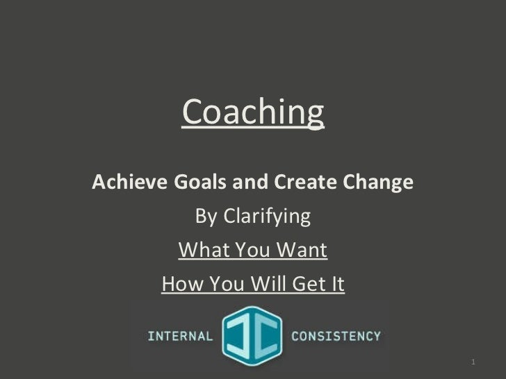 Coaching Achieve Goals and Create Change By Clarifying What You Want How You Will Get It